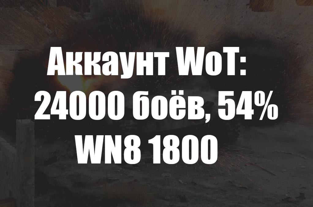 Аккаунт WoT: 24000 боёв, 54% побед, WN8 1800